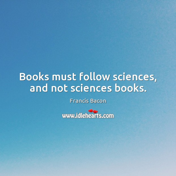 Books must follow sciences, and not sciences books. Francis Bacon Picture Quote