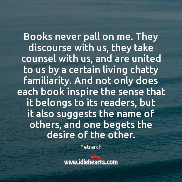 Image, Books never pall on me. They discourse with us, they take counsel