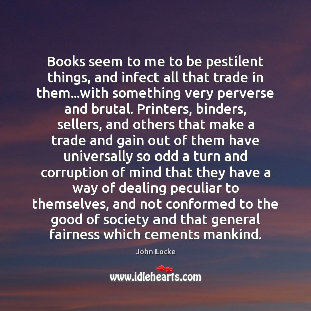 Books seem to me to be pestilent things, and infect all that Image