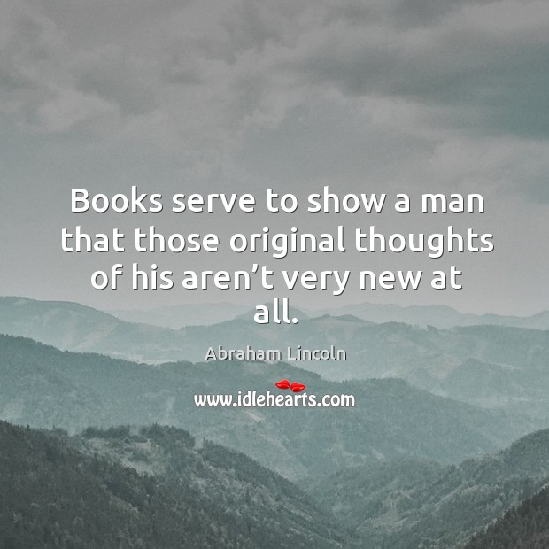 Books serve to show a man that those original thoughts of his aren't very new at all. Image