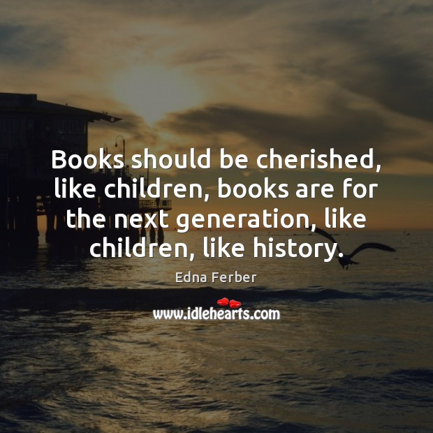Books should be cherished, like children, books are for the next generation, Edna Ferber Picture Quote