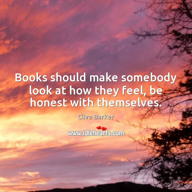 Books should make somebody look at how they feel, be honest with themselves. Clive Barker Picture Quote