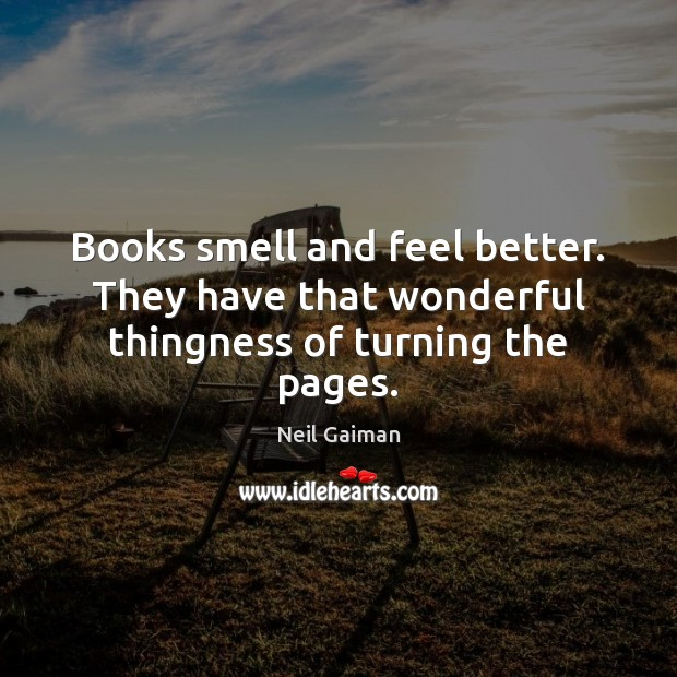 Image, Books smell and feel better. They have that wonderful thingness of turning the pages.