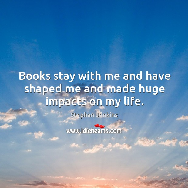 Books stay with me and have shaped me and made huge impacts on my life. Stephan Jenkins Picture Quote