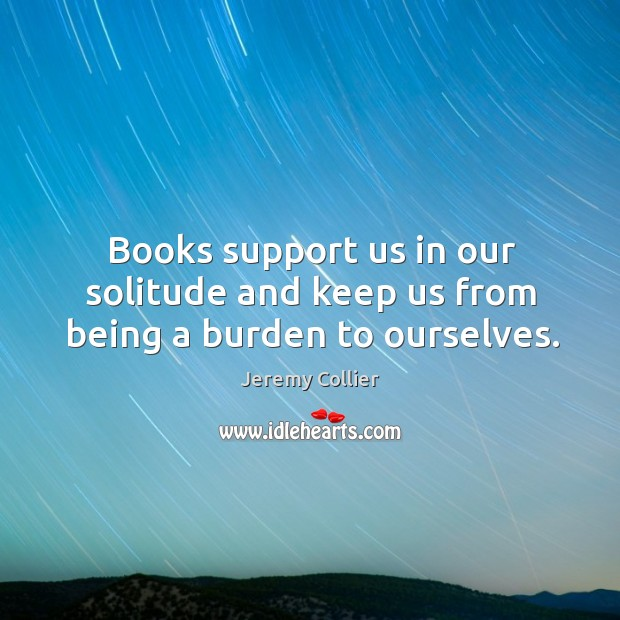 Books support us in our solitude and keep us from being a burden to ourselves. Image