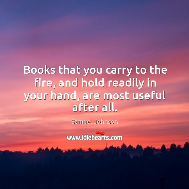 Image, Books that you carry to the fire, and hold readily in your hand, are most useful after all.