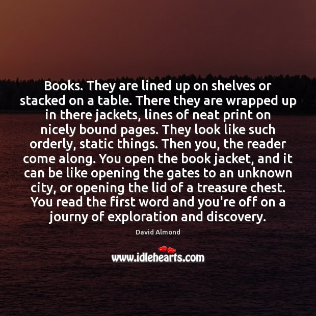 Books. They are lined up on shelves or stacked on a table. David Almond Picture Quote