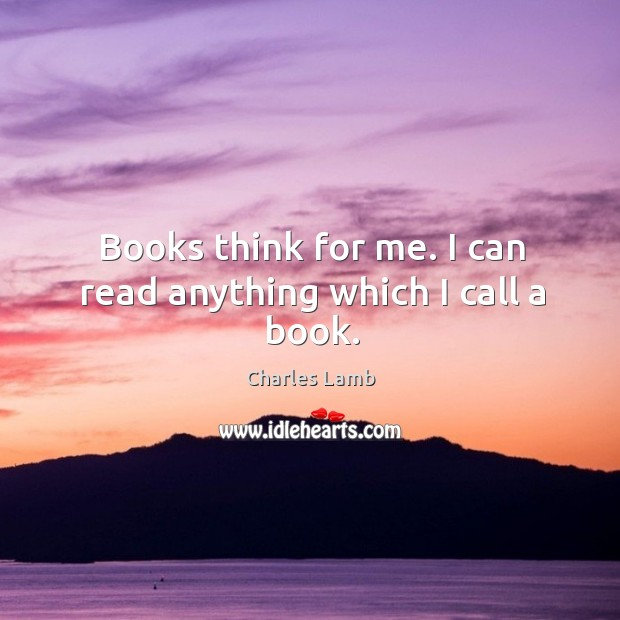 Books think for me. I can read anything which I call a book. Image