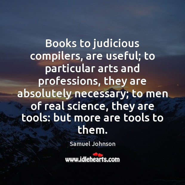 Books to judicious compilers, are useful; to particular arts and professions, they Image