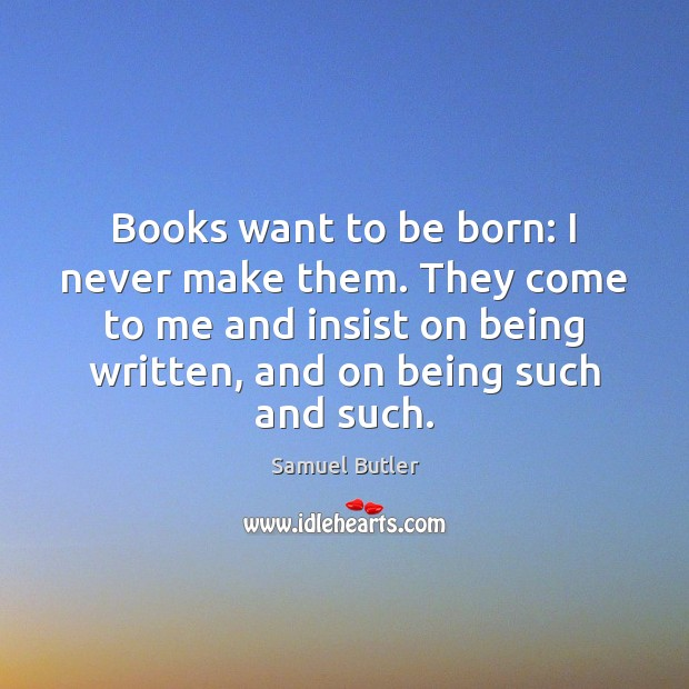 Books want to be born: I never make them. They come to Samuel Butler Picture Quote