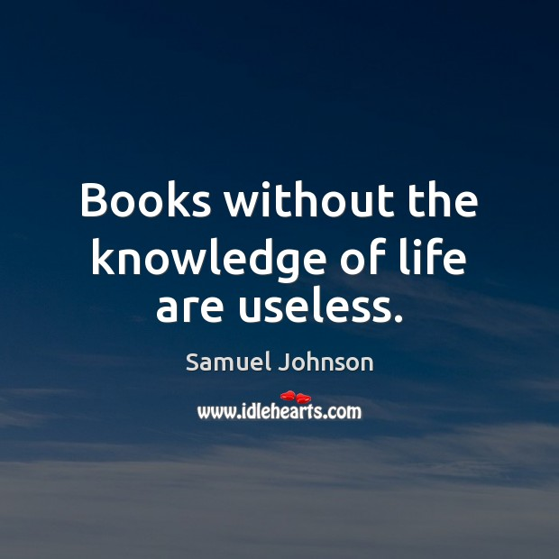 Books without the knowledge of life are useless. Samuel Johnson Picture Quote