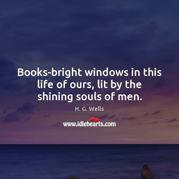 Books-bright windows in this life of ours, lit by the shining souls of men. Image