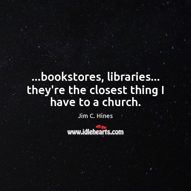 …bookstores, libraries… they're the closest thing I have to a church. Image