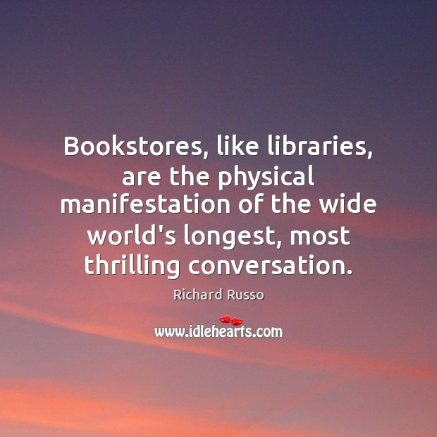 Bookstores, like libraries, are the physical manifestation of the wide world's longest, Richard Russo Picture Quote