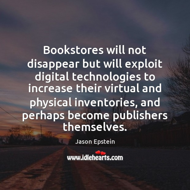 Bookstores will not disappear but will exploit digital technologies to increase their Jason Epstein Picture Quote