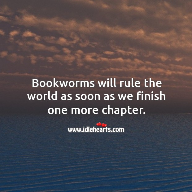 Bookworms will rule the world as soon as we finish one more chapter. Image