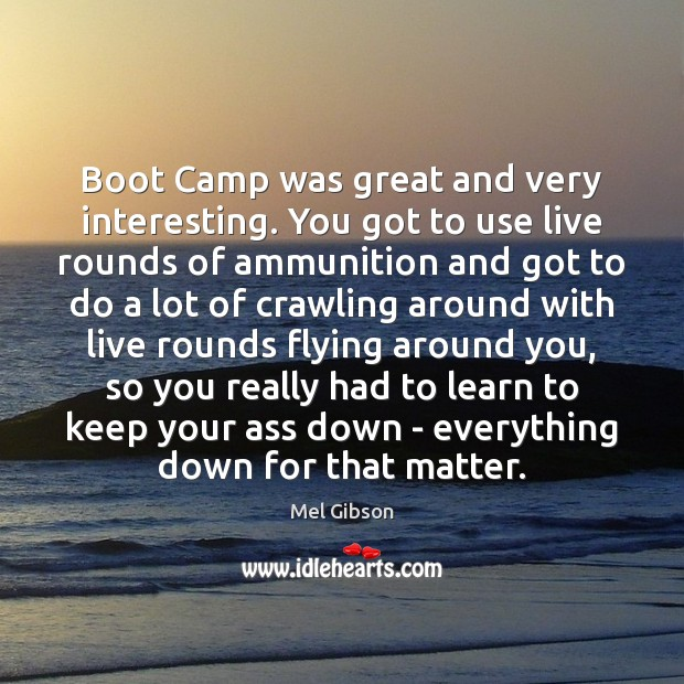 Boot Camp was great and very interesting. You got to use live Mel Gibson Picture Quote