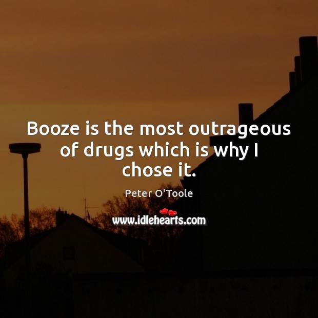 Booze is the most outrageous of drugs which is why I chose it. Image