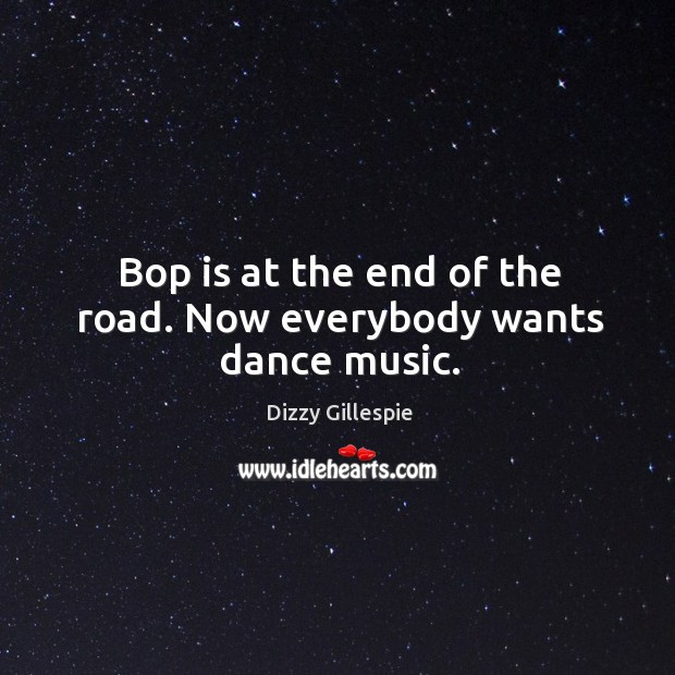 Image, Bop is at the end of the road. Now everybody wants dance music.