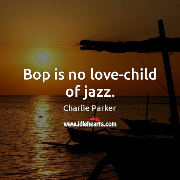 Image, Bop is no love-child of jazz.