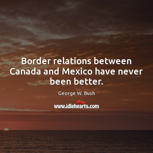Image, Border relations between Canada and Mexico have never been better.