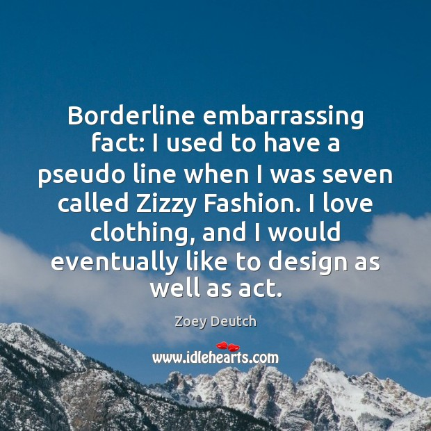 Zoey Deutch Picture Quote image saying: Borderline embarrassing fact: I used to have a pseudo line when I