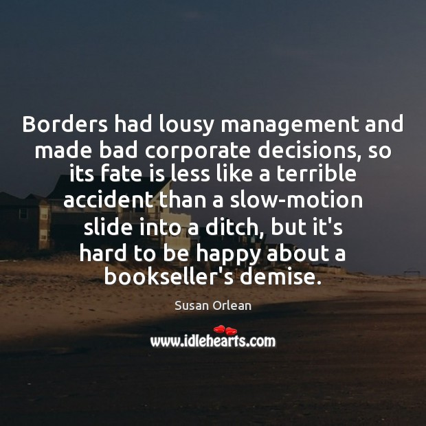 Borders had lousy management and made bad corporate decisions, so its fate Susan Orlean Picture Quote