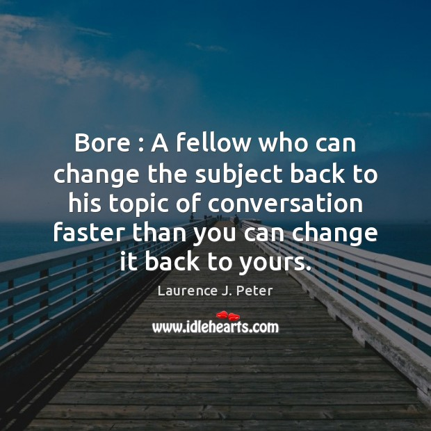 Bore : A fellow who can change the subject back to his topic Laurence J. Peter Picture Quote