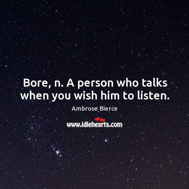 Image about Bore, n. A person who talks when you wish him to listen.