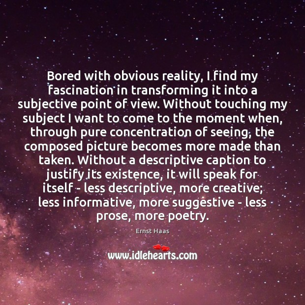 Bored with obvious reality, I find my fascination in transforming it into Ernst Haas Picture Quote