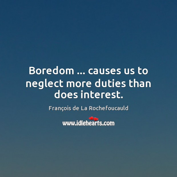 Image, Boredom … causes us to neglect more duties than does interest.