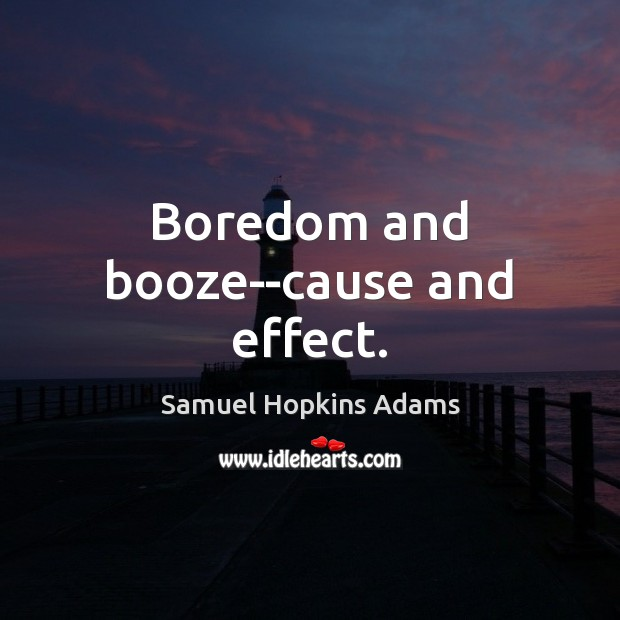 Boredom and booze–cause and effect. Samuel Hopkins Adams Picture Quote