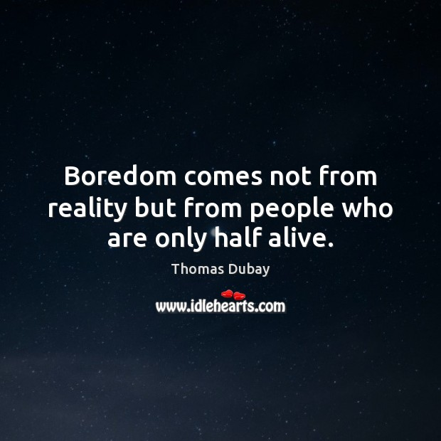 Boredom comes not from reality but from people who are only half alive. Image