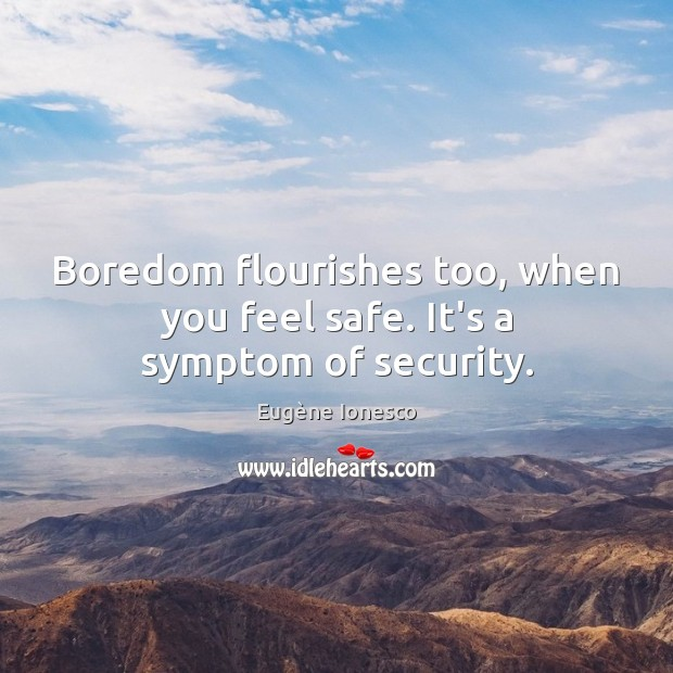Image, Boredom flourishes too, when you feel safe. It's a symptom of security.