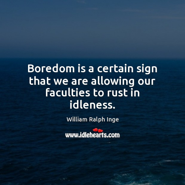Boredom is a certain sign that we are allowing our faculties to rust in idleness. Image