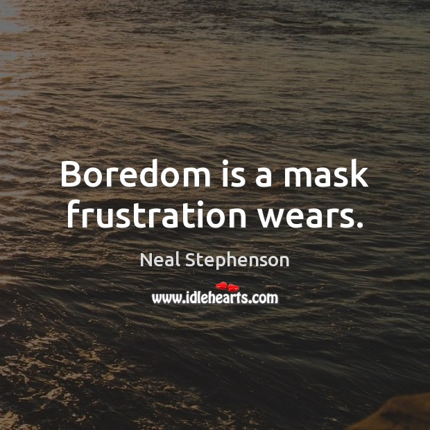 Boredom is a mask frustration wears. Image