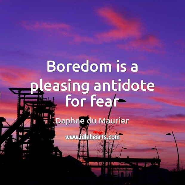 Boredom is a pleasing antidote for fear Daphne du Maurier Picture Quote