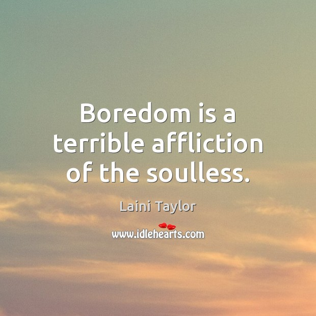 Boredom is a terrible affliction of the soulless. Laini Taylor Picture Quote