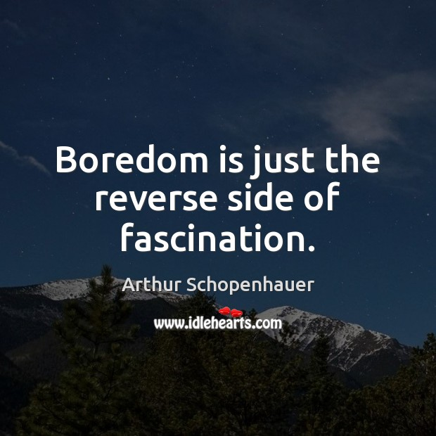 Boredom is just the reverse side of fascination. Arthur Schopenhauer Picture Quote