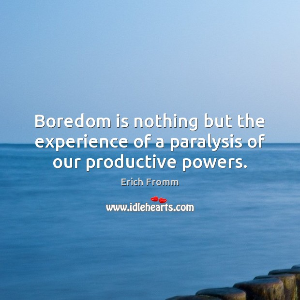 Boredom is nothing but the experience of a paralysis of our productive powers. Image