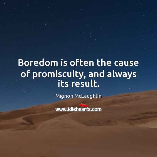 Boredom is often the cause of promiscuity, and always its result. Mignon McLaughlin Picture Quote