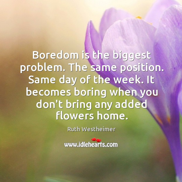 Boredom is the biggest problem. The same position. Same day of the Image