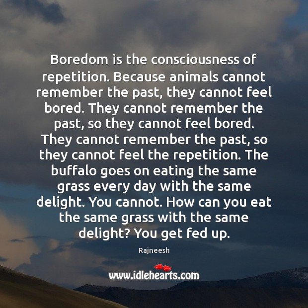 Boredom is the consciousness of repetition. Because animals cannot remember the past, Rajneesh Picture Quote
