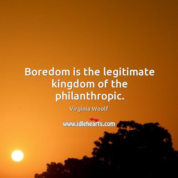 Image, Boredom is the legitimate kingdom of the philanthropic.