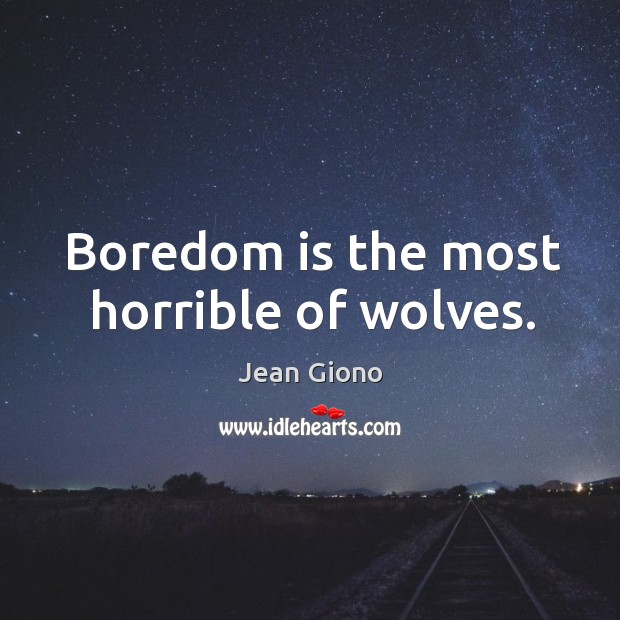 Boredom is the most horrible of wolves. Image