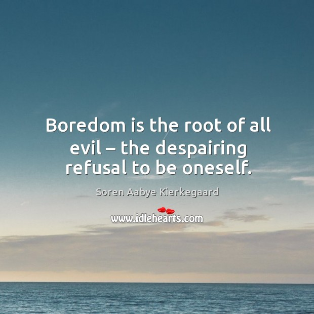 Boredom is the root of all evil – the despairing refusal to be oneself. Soren Aabye Kierkegaard Picture Quote