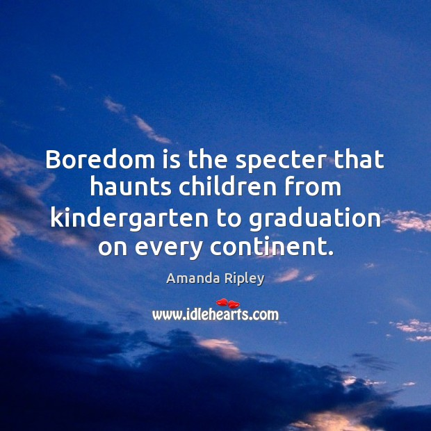Boredom is the specter that haunts children from kindergarten to graduation on Graduation Quotes Image
