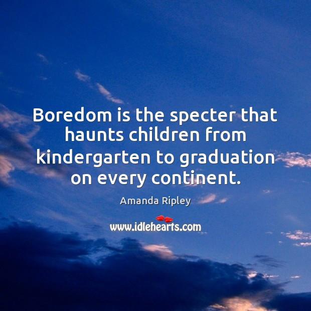 Boredom is the specter that haunts children from kindergarten to graduation on Graduation Quotes Image