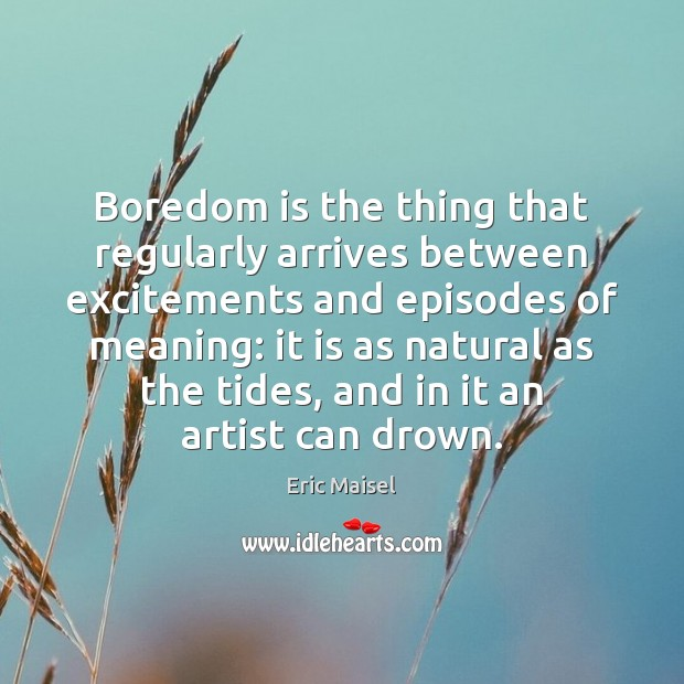 Image, Boredom is the thing that regularly arrives between excitements and episodes of
