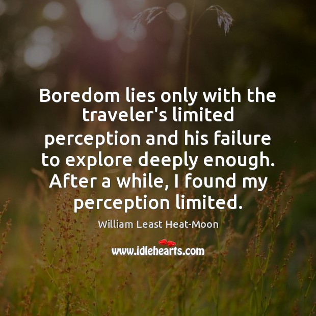 Boredom lies only with the traveler's limited perception and his failure to William Least Heat-Moon Picture Quote